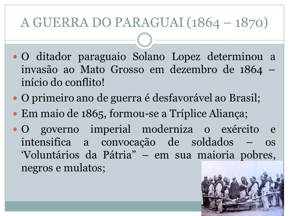 A GUERRA DO PARAGUAI (1864 – 1870) O ditador paraguaio Solano Lopez determinou a invasão ao Mato Grosso em dezembro de 1864 – início do conflito! O pr