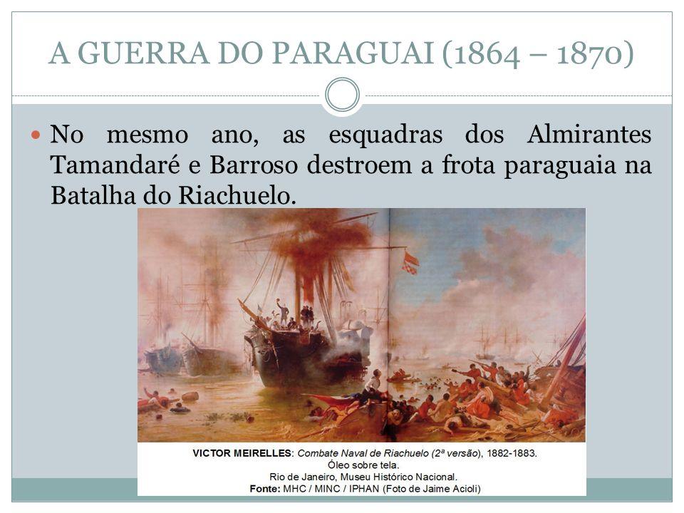 A GUERRA DO PARAGUAI (1864 – 1870) No mesmo ano, as esquadras dos Almirantes Tamandaré e Barroso destroem a frota paraguaia na Batalha do Riachuelo.