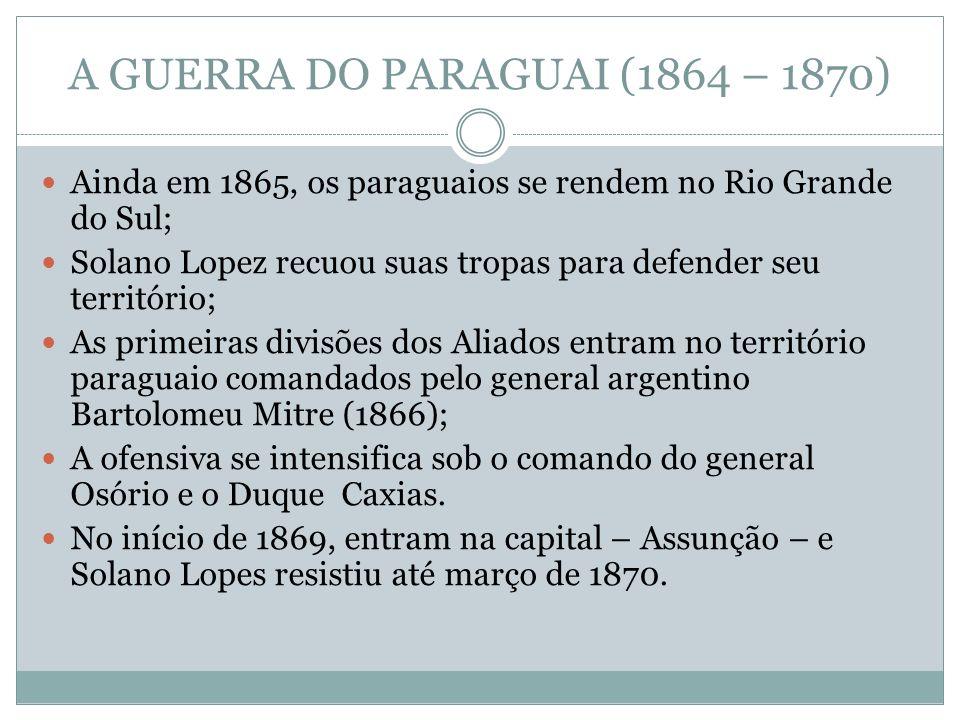 A GUERRA DO PARAGUAI (1864 – 1870) Ainda em 1865, os paraguaios se rendem no Rio Grande do Sul; Solano Lopez recuou suas tropas para defender seu terr