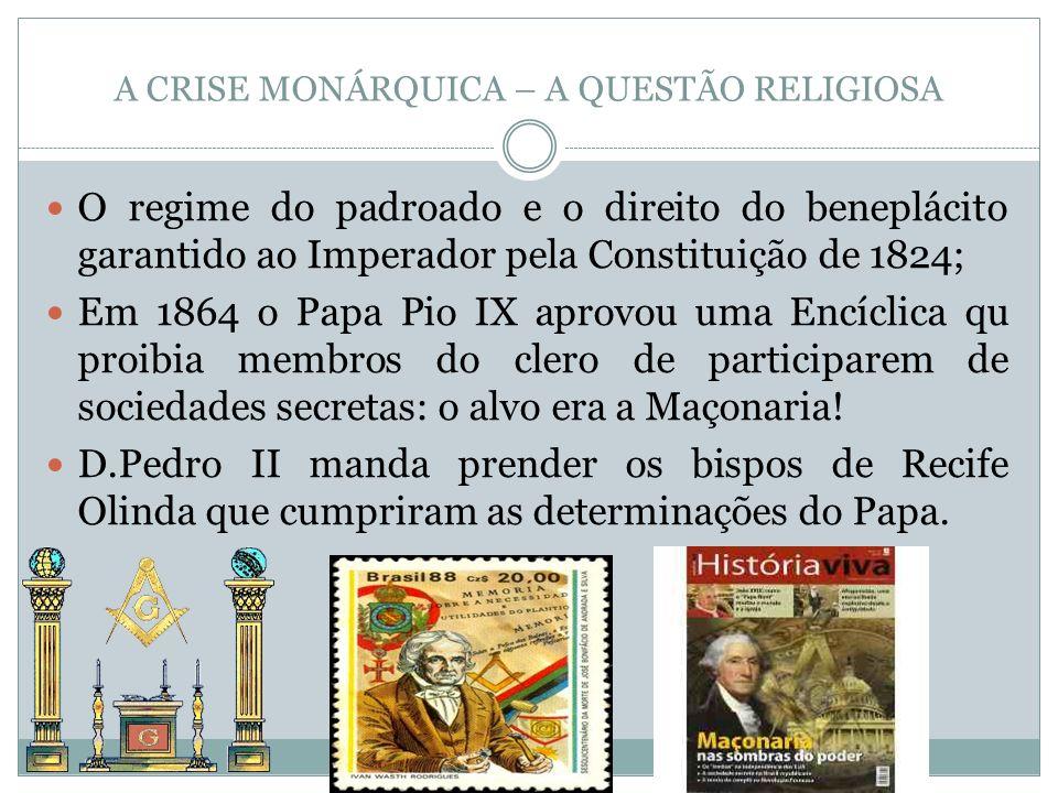 A CRISE MONÁRQUICA – A QUESTÃO RELIGIOSA O regime do padroado e o direito do beneplácito garantido ao Imperador pela Constituição de 1824; Em 1864 o P