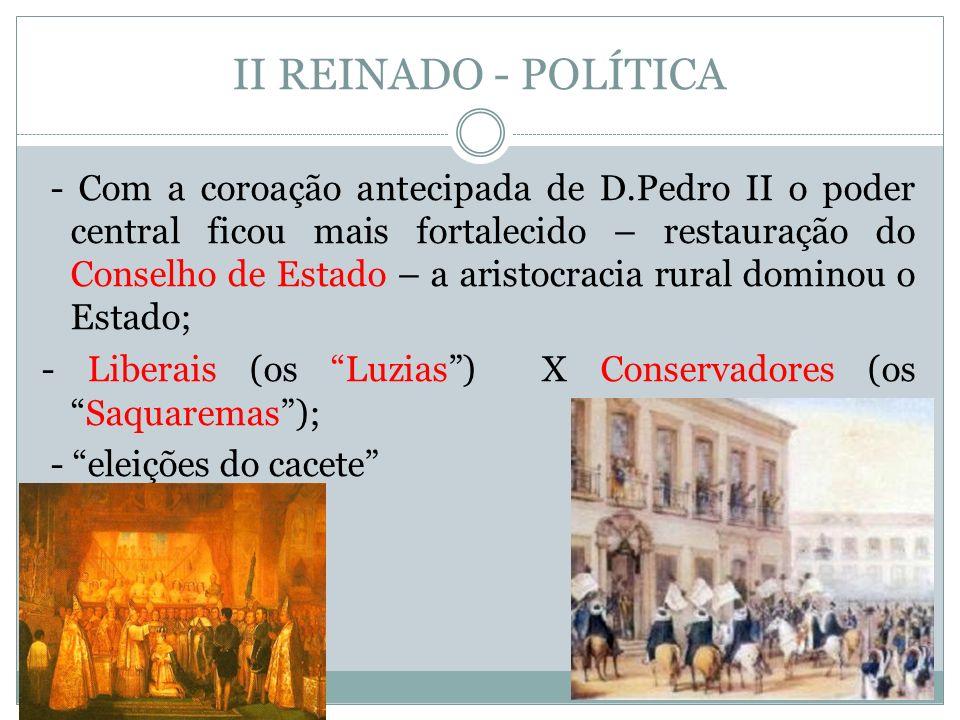 II REINADO - POLÍTICA - Com a coroação antecipada de D.Pedro II o poder central ficou mais fortalecido – restauração do Conselho de Estado – a aristoc