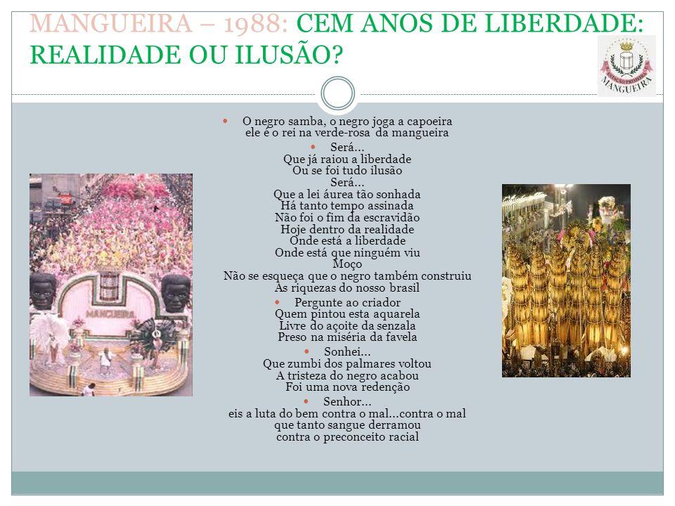 MANGUEIRA – 1988: CEM ANOS DE LIBERDADE: REALIDADE OU ILUSÃO? O negro samba, o negro joga a capoeira ele é o rei na verde-rosa da mangueira Será... Qu