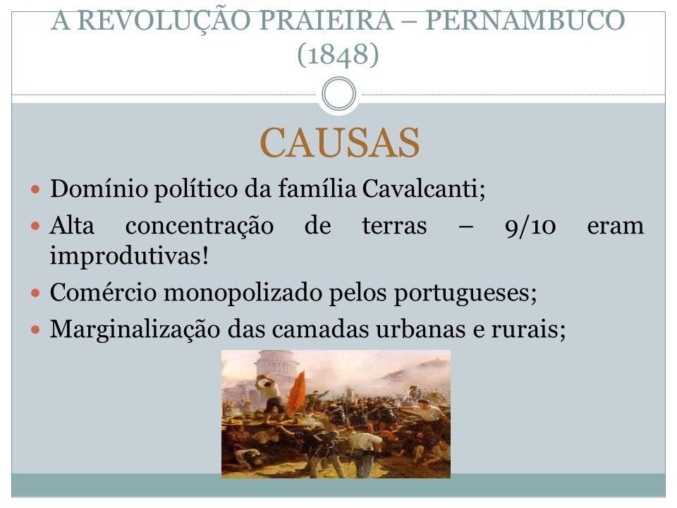 A REVOLUÇÃO PRAIEIRA – PERNAMBUCO (1848) CAUSAS Domínio político da família Cavalcanti; Alta concentração de terras – 9/10 eram improdutivas! Comércio