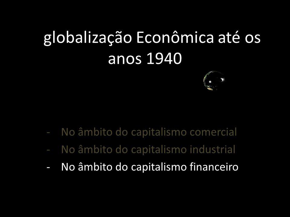 A globalização Econômica até os anos 1940 -No âmbito do capitalismo comercial -No âmbito do capitalismo industrial -No âmbito do capitalismo financeir