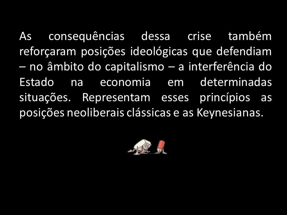 As consequências dessa crise também reforçaram posições ideológicas que defendiam – no âmbito do capitalismo – a interferência do Estado na economia e