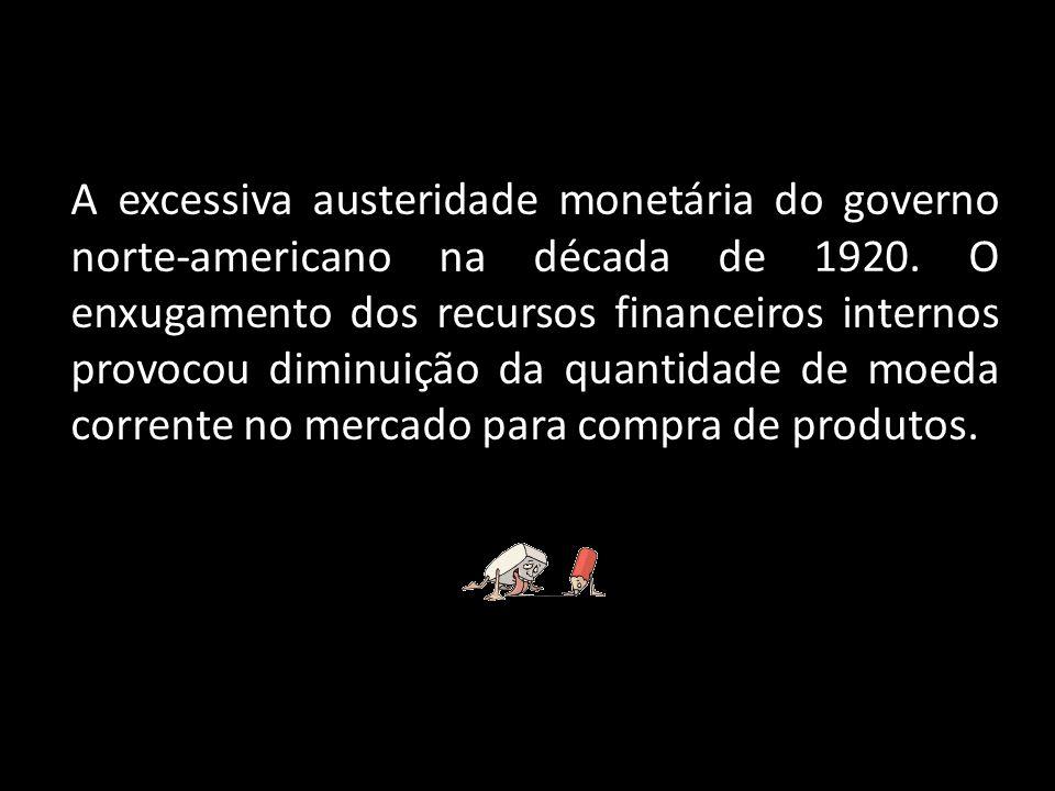 A excessiva austeridade monetária do governo norte-americano na década de 1920. O enxugamento dos recursos financeiros internos provocou diminuição da