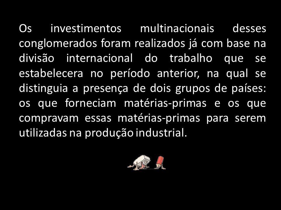 Os investimentos multinacionais desses conglomerados foram realizados já com base na divisão internacional do trabalho que se estabelecera no período
