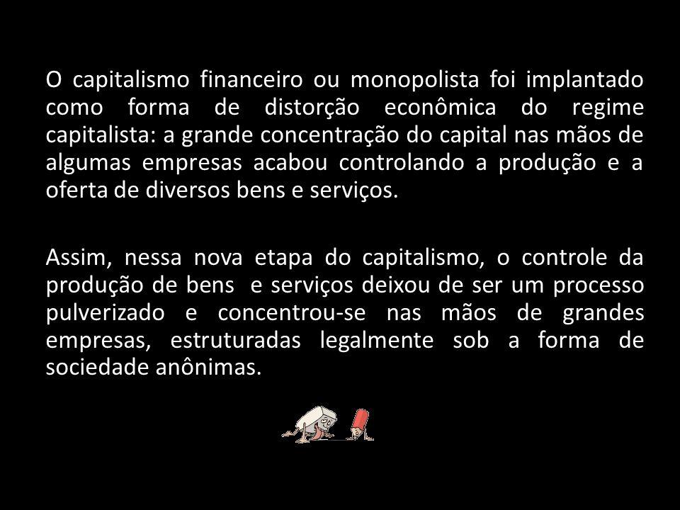 O capitalismo financeiro ou monopolista foi implantado como forma de distorção econômica do regime capitalista: a grande concentração do capital nas m