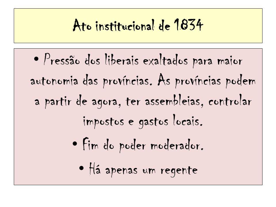 Ato institucional de 1834 Pressão dos liberais exaltados para maior autonomia das províncias. As províncias podem a partir de agora, ter assembleias,