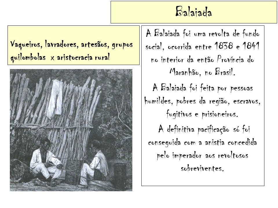 Balaiada Vaqueiros, lavradores, artesãos, grupos quilombolas x aristocracia rural A Balaiada foi uma revolta de fundo social, ocorrida entre 1838 e 18