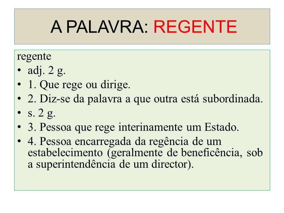 A PALAVRA: REGENTE regente adj. 2 g. 1. Que rege ou dirige. 2. Diz-se da palavra a que outra está subordinada. s. 2 g. 3. Pessoa que rege interinament