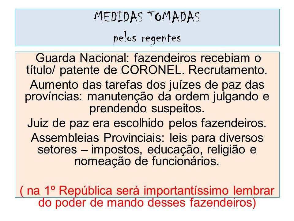 MEDIDAS TOMADAS pelos regentes Guarda Nacional: fazendeiros recebiam o título/ patente de CORONEL. Recrutamento. Aumento das tarefas dos juízes de paz