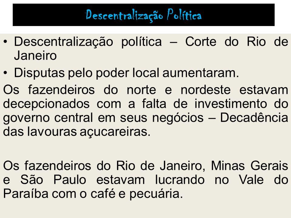 Descentralização Política Descentralização política – Corte do Rio de Janeiro Disputas pelo poder local aumentaram. Os fazendeiros do norte e nordeste