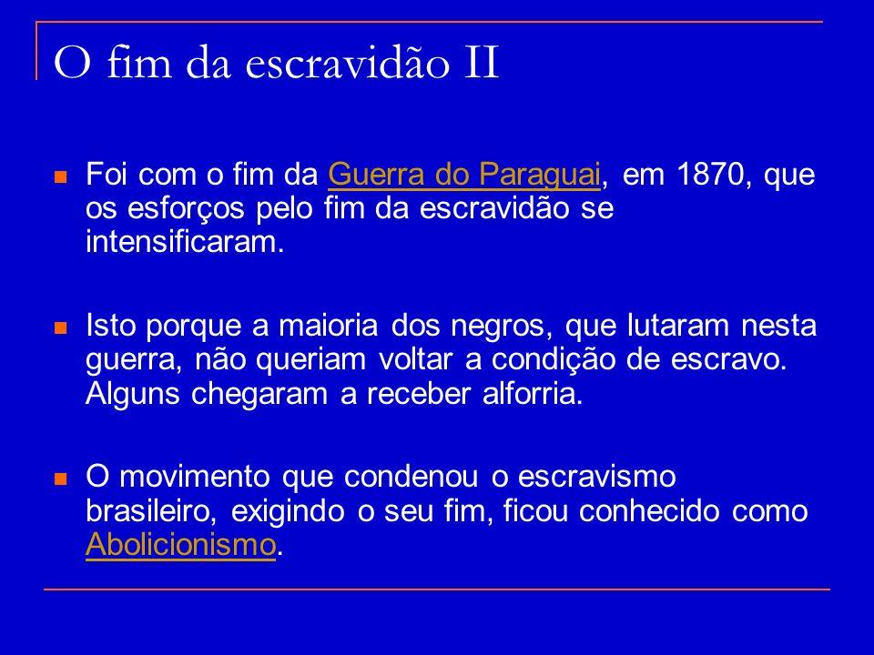 O fim da escravidão II Foi com o fim da Guerra do Paraguai, em 1870, que os esforços pelo fim da escravidão se intensificaram.Guerra do Paraguai Isto