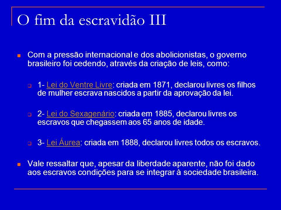 O fim da escravidão III Com a pressão internacional e dos abolicionistas, o governo brasileiro foi cedendo, através da criação de leis, como: 1- Lei d
