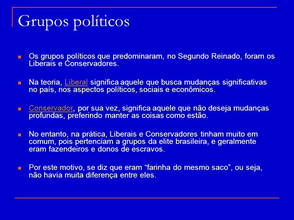 Grupos políticos Os grupos políticos que predominaram, no Segundo Reinado, foram os Liberais e Conservadores. Na teoria, Liberal significa aquele que