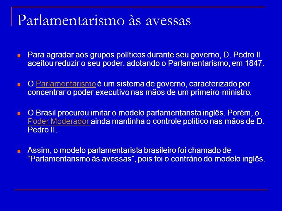 Parlamentarismo às avessas Para agradar aos grupos políticos durante seu governo, D. Pedro II aceitou reduzir o seu poder, adotando o Parlamentarismo,