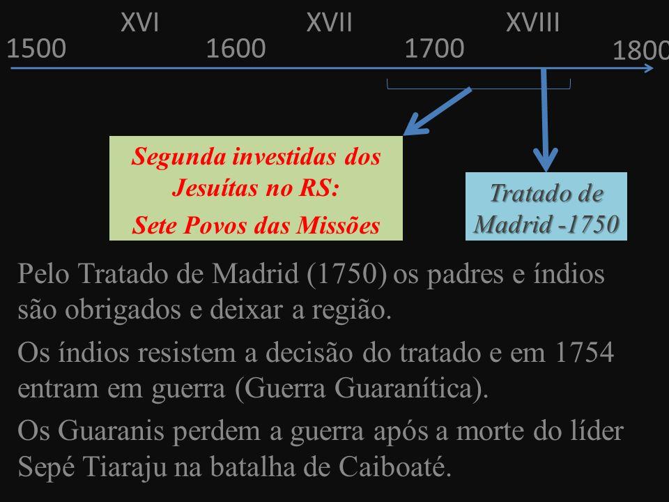 150016001700 1800 Pelo Tratado de Madrid (1750) os padres e índios são obrigados e deixar a região. Os índios resistem a decisão do tratado e em 1754