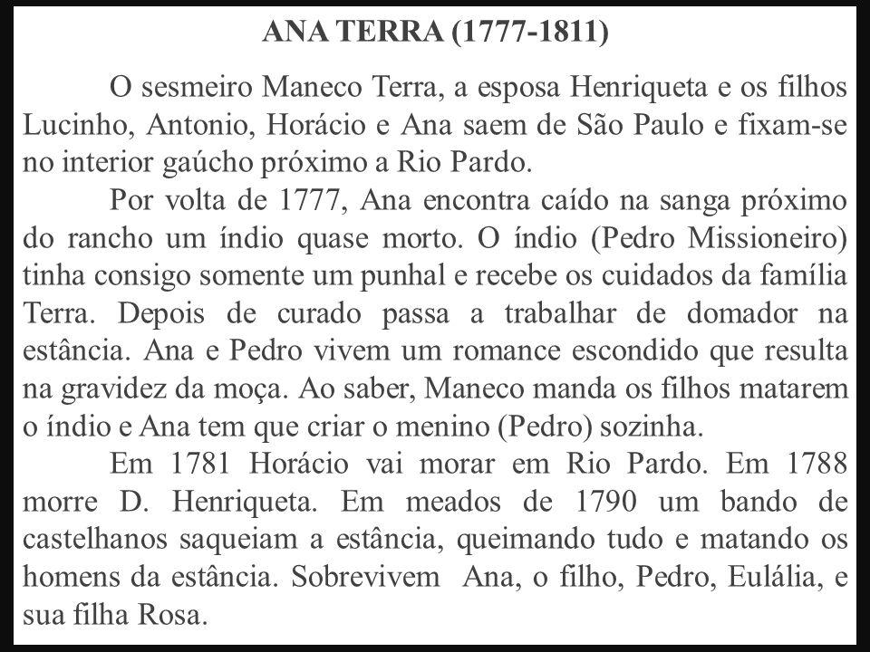 ANA TERRA (1777-1811) O sesmeiro Maneco Terra, a esposa Henriqueta e os filhos Lucinho, Antonio, Horácio e Ana saem de São Paulo e fixam-se no interior gaúcho próximo a Rio Pardo.