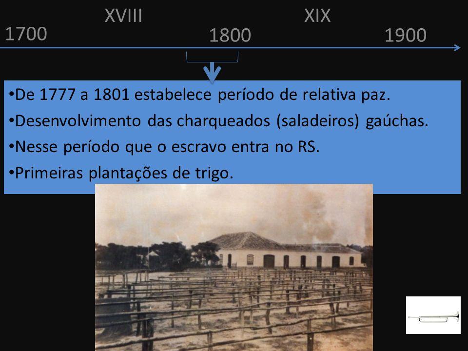 1700 1800 De 1777 a 1801 estabelece período de relativa paz. Desenvolvimento das charqueados (saladeiros) gaúchas. Nesse período que o escravo entra n