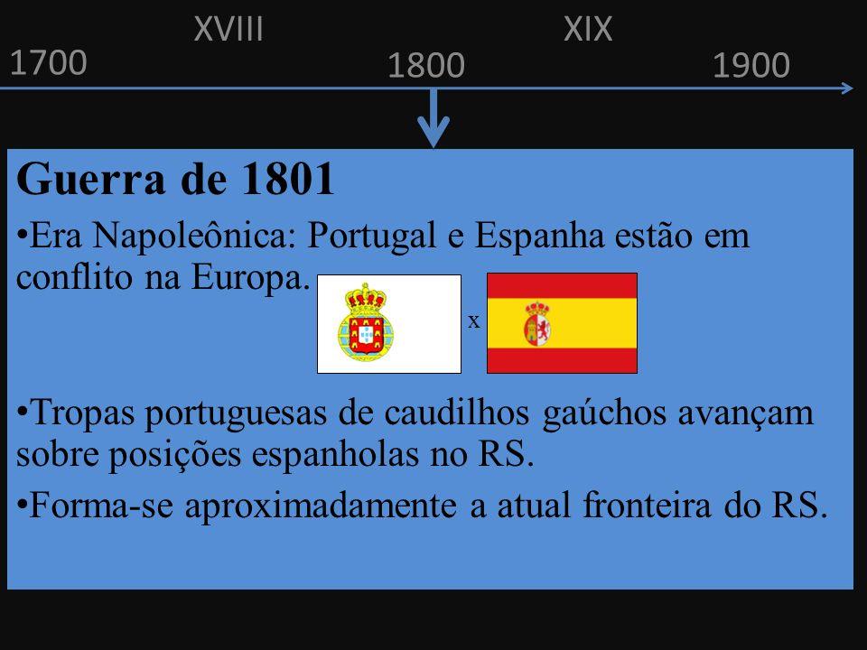 1700 1800 Guerra de 1801 E ra Napoleônica: Portugal e Espanha estão em conflito na Europa. x T ropas portuguesas de caudilhos gaúchos avançam sobre po