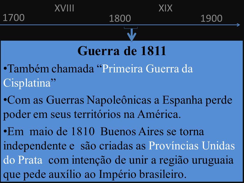 1700 1800 Guerra de 1811 Também chamada Primeira Guerra da Cisplatina Com as Guerras Napoleônicas a Espanha perde poder em seus territórios na América.