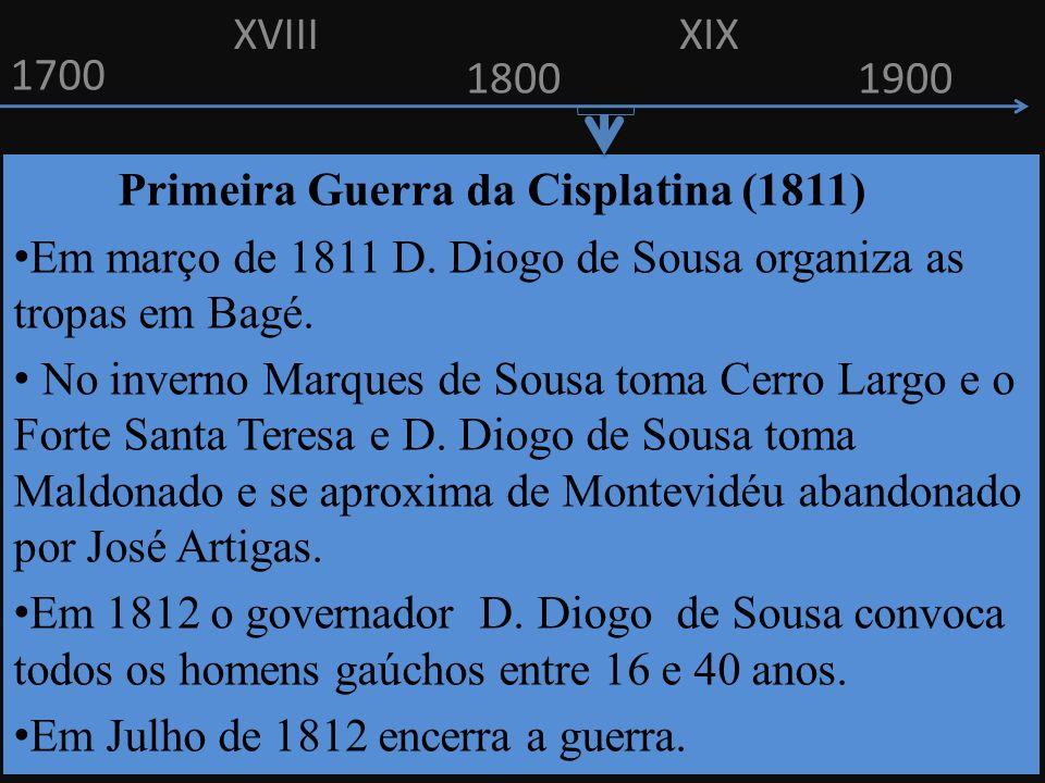 1700 1800 Primeira Guerra da Cisplatina (1811) Em março de 1811 D. Diogo de Sousa organiza as tropas em Bagé. No inverno Marques de Sousa toma Cerro L