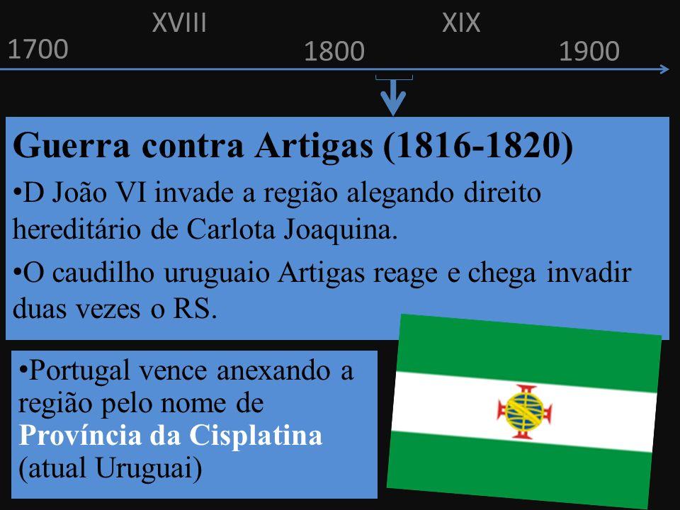 1700 1800 Guerra contra Artigas (1816-1820) D João VI invade a região alegando direito hereditário de Carlota Joaquina. O caudilho uruguaio Artigas re