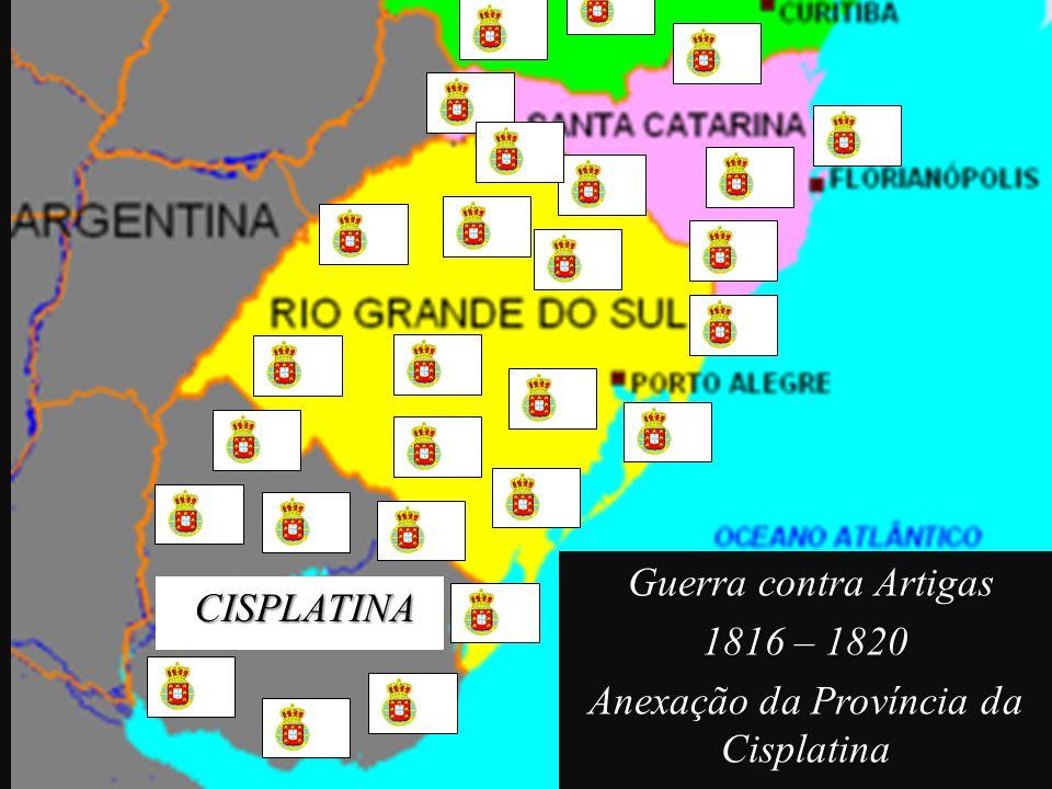 Guerra contra Artigas Guerra contra Artigas 1816 – 1820 Anexação da Província da Cisplatina CISPLATINA CISPLATINA