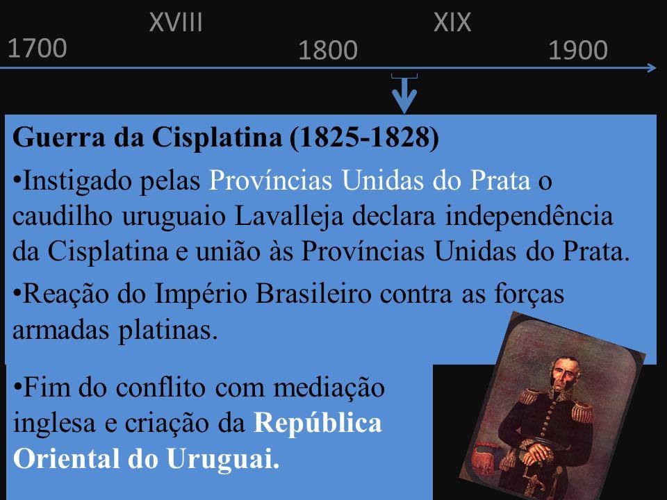 1700 1800 Guerra da Cisplatina (1825-1828) Instigado pelas Províncias Unidas do Prata o caudilho uruguaio Lavalleja declara independência da Cisplatina e união às Províncias Unidas do Prata.