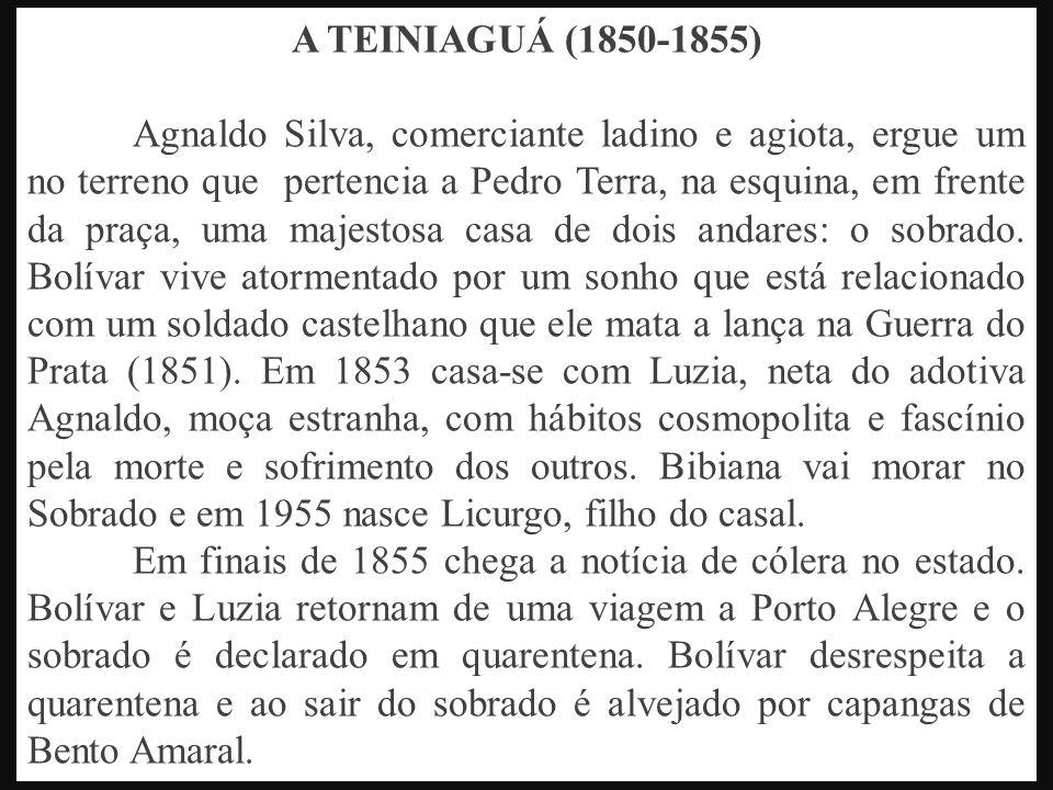 A TEINIAGUÁ (1850-1855) Agnaldo Silva, comerciante ladino e agiota, ergue um no terreno que pertencia a Pedro Terra, na esquina, em frente da praça, uma majestosa casa de dois andares: o sobrado.