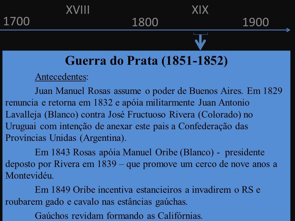 1700 1800 Guerra do Prata (1851-1852) Antecedentes: Juan Manuel Rosas assume o poder de Buenos Aires. Em 1829 renuncia e retorna em 1832 e apóia milit