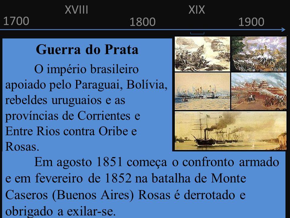 1700 1800 Guerra do Prata O império brasileiro apoiado pelo Paraguai, Bolívia, rebeldes uruguaios e as províncias de Corrientes e Entre Rios contra Or