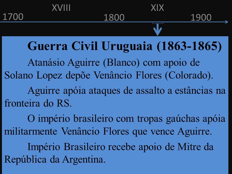 1700 1800 Guerra Civil Uruguaia (1863-1865) Atanásio Aguirre (Blanco) com apoio de Solano Lopez depõe Venâncio Flores (Colorado). Aguirre apóia ataque