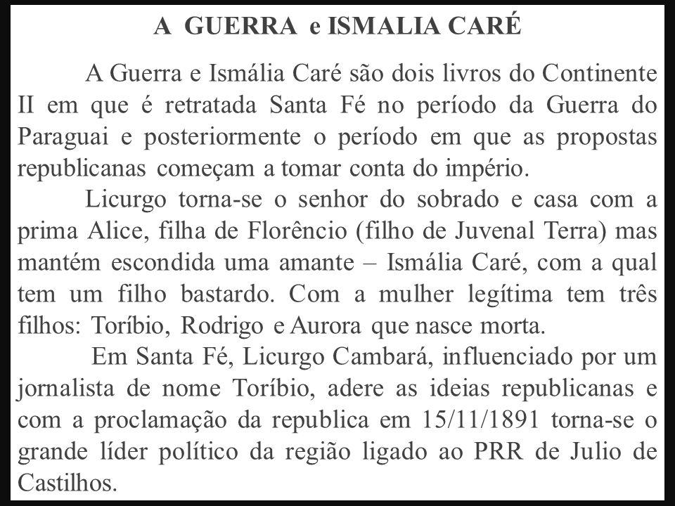 A GUERRA e ISMALIA CARÉ A Guerra e Ismália Caré são dois livros do Continente II em que é retratada Santa Fé no período da Guerra do Paraguai e posteriormente o período em que as propostas republicanas começam a tomar conta do império.