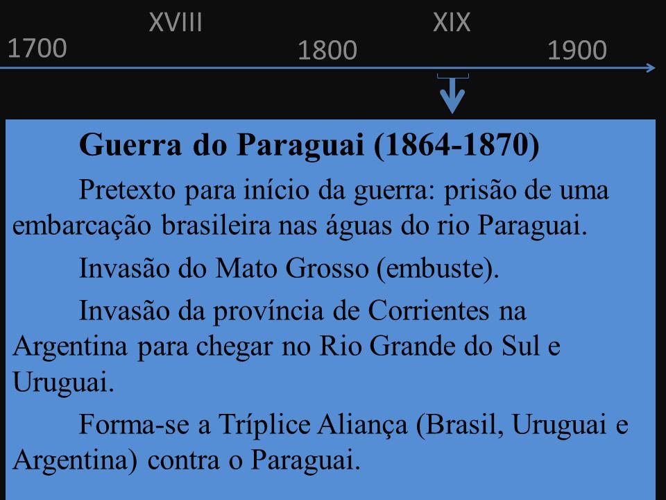 1700 1800 Guerra do Paraguai (1864-1870) Pretexto para início da guerra: prisão de uma embarcação brasileira nas águas do rio Paraguai. Invasão do Mat