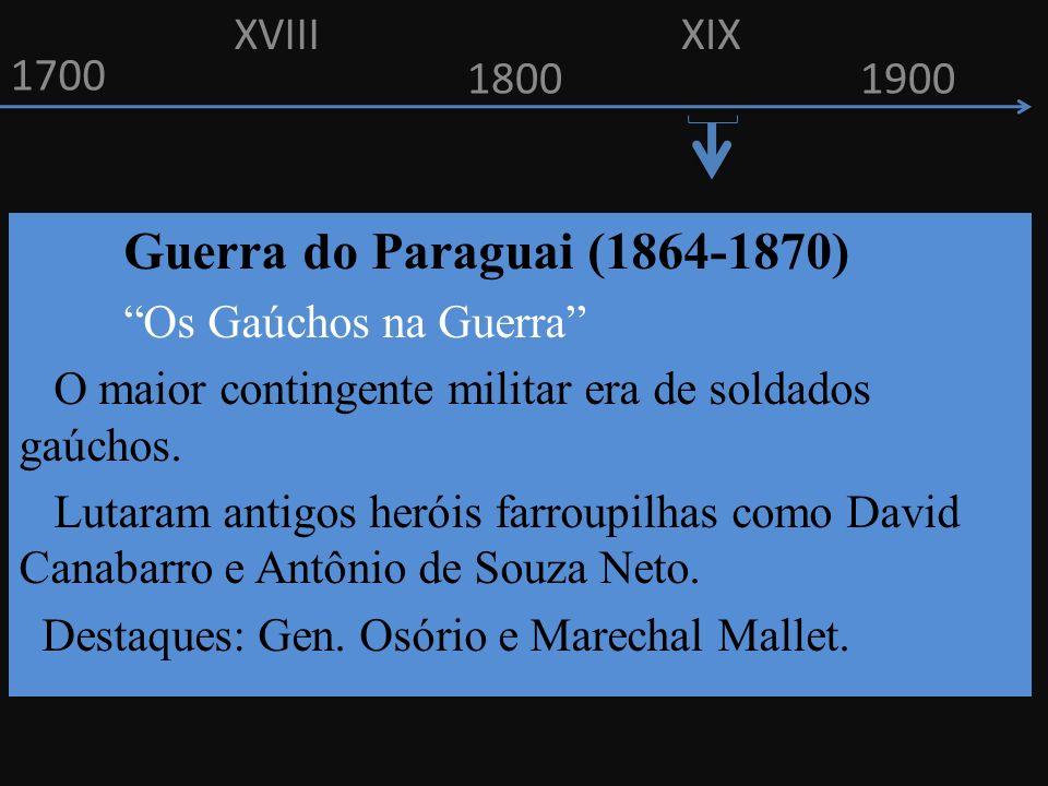 1700 1800 Guerra do Paraguai (1864-1870) Os Gaúchos na Guerra O maior contingente militar era de soldados gaúchos. Lutaram antigos heróis farroupilhas