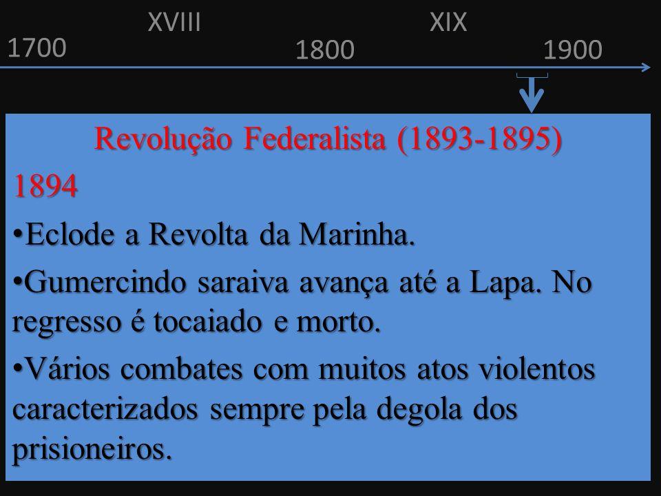 1700 1800 Revolução Federalista (1893-1895) 1894 Eclode a Revolta da Marinha. Eclode a Revolta da Marinha. Gumercindo saraiva avança até a Lapa. No re