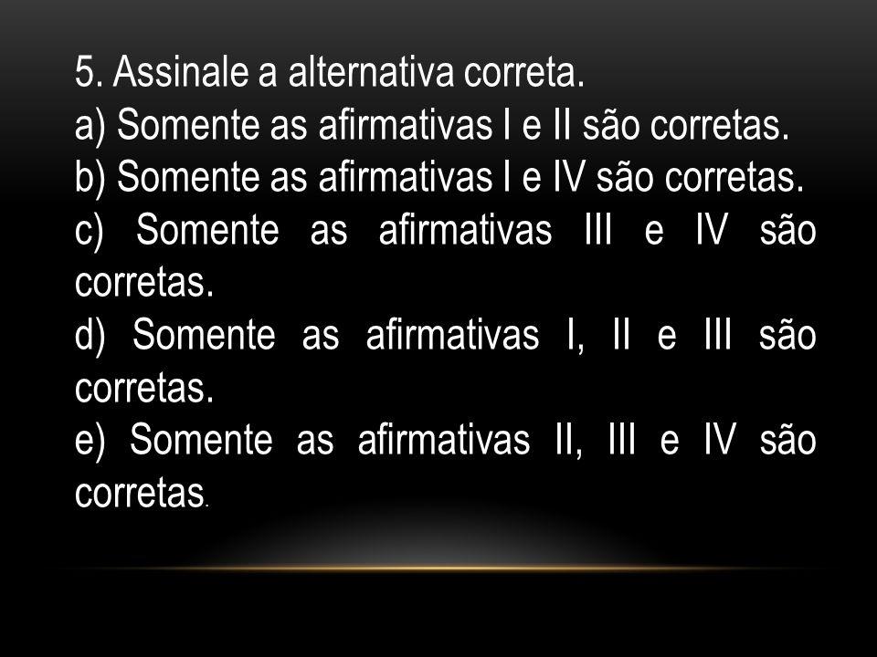 5. Assinale a alternativa correta. a) Somente as armativas I e II são corretas. b) Somente as armativas I e IV são corretas. c) Somente as armativas I