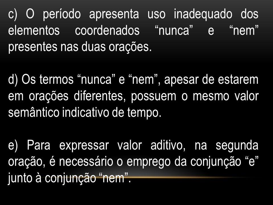 c) O período apresenta uso inadequado dos elementos coordenados nunca e nem presentes nas duas orações. d) Os termos nunca e nem, apesar de estarem em