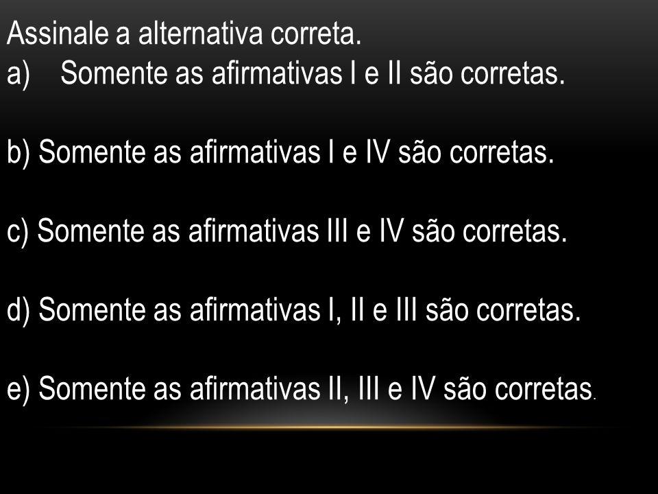 Assinale a alternativa correta. a)Somente as afirmativas I e II são corretas. b) Somente as afirmativas I e IV são corretas. c) Somente as afirmativas