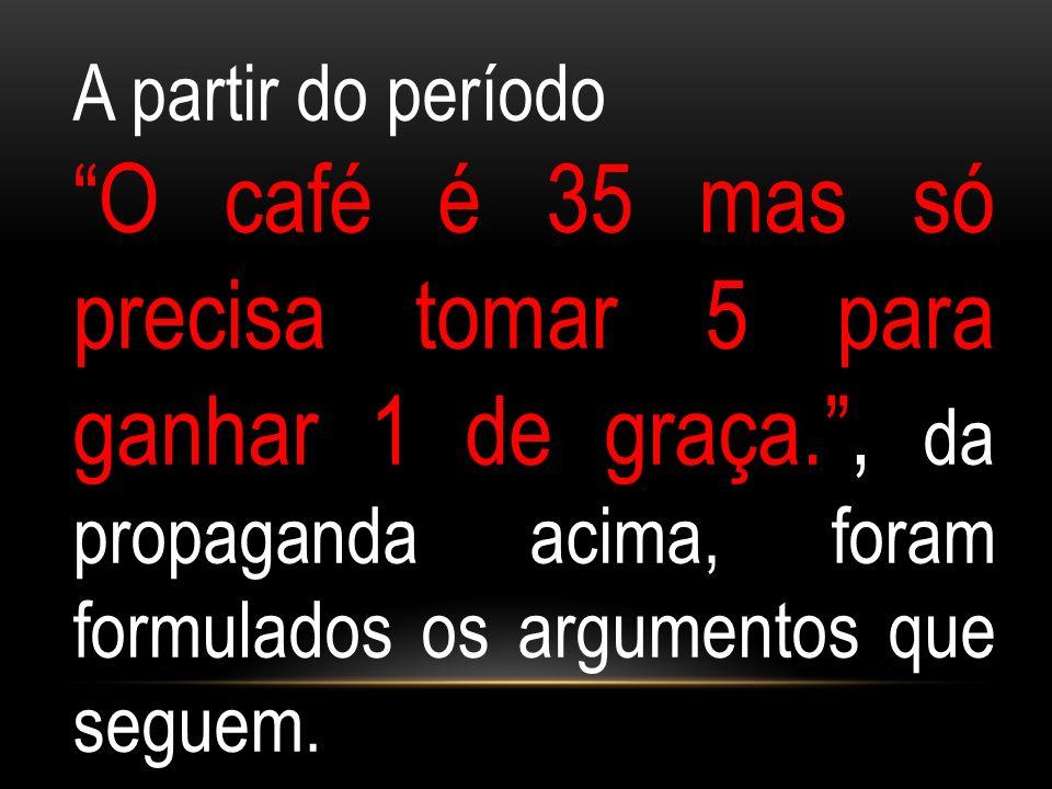 A partir do período O café é 35 mas só precisa tomar 5 para ganhar 1 de graça., da propaganda acima, foram formulados os argumentos que seguem.