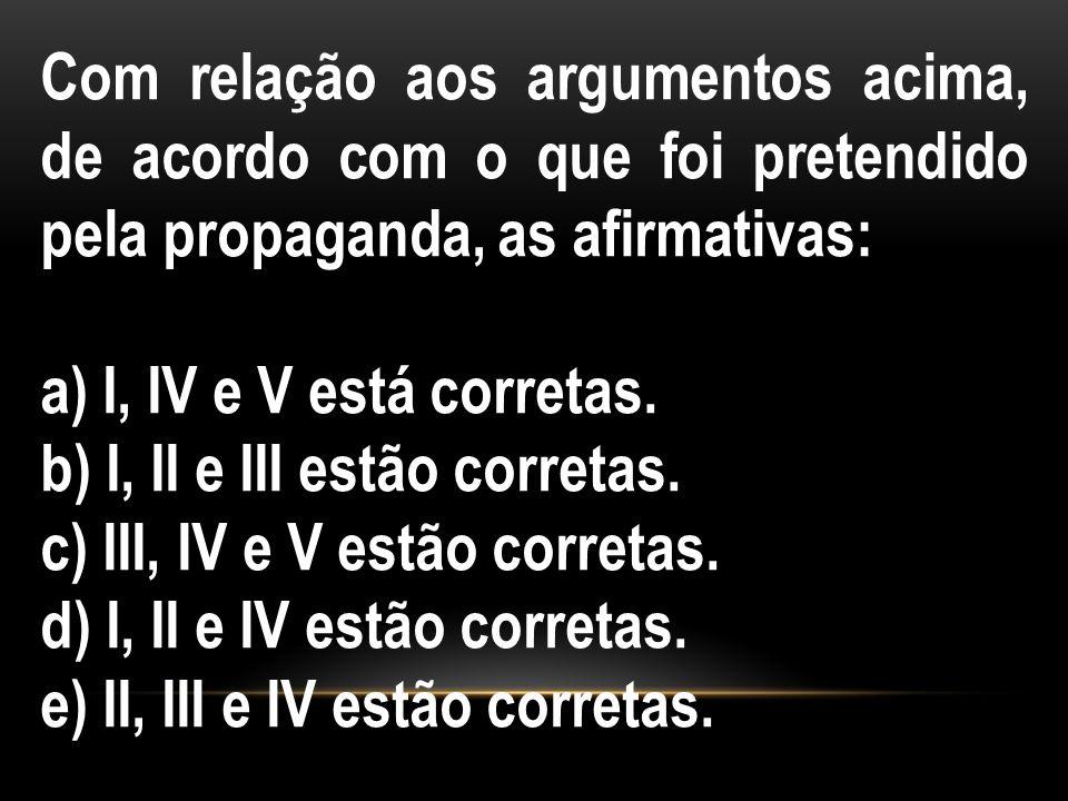 Com relação aos argumentos acima, de acordo com o que foi pretendido pela propaganda, as afirmativas: a) I, IV e V está corretas. b) I, II e III estão