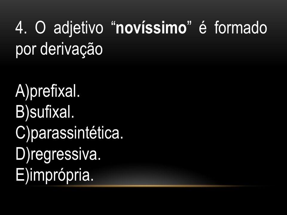 4. O adjetivo novíssimo é formado por derivação A)prefixal. B)sufixal. C)parassintética. D)regressiva. E)imprópria.