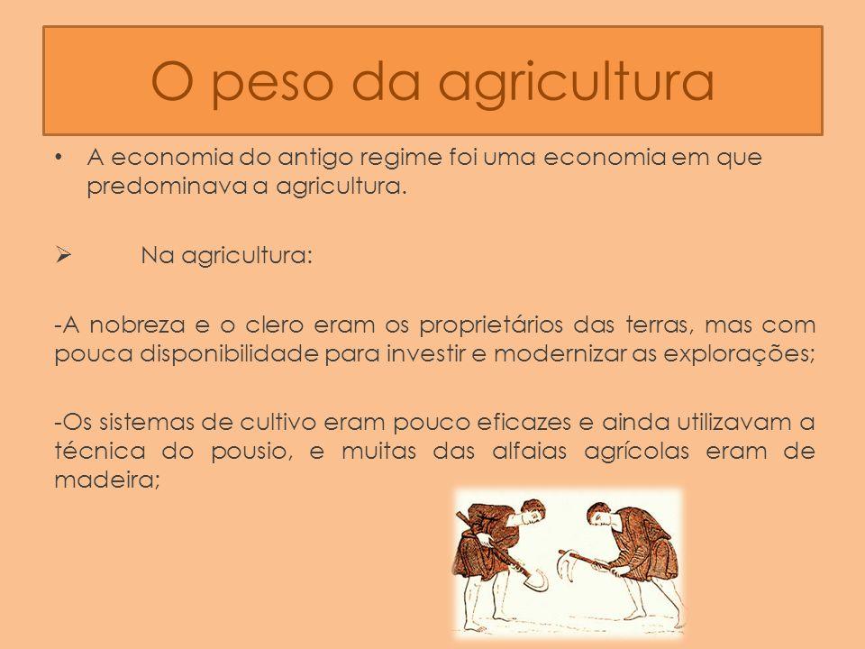 O peso da agricultura A economia do antigo regime foi uma economia em que predominava a agricultura. Na agricultura: -A nobreza e o clero eram os prop