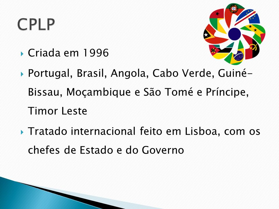 Criada em 1996 Portugal, Brasil, Angola, Cabo Verde, Guiné- Bissau, Moçambique e São Tomé e Príncipe, Timor Leste Tratado internacional feito em Lisbo