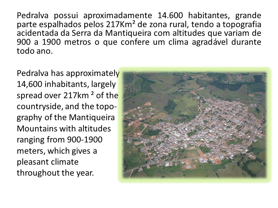 Pedralva possui aproximadamente 14.600 habitantes, grande parte espalhados pelos 217Km² de zona rural, tendo a topografia acidentada da Serra da Manti