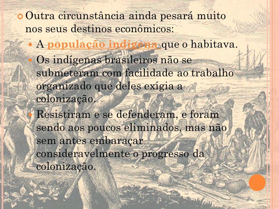 Outra circunstância ainda pesará muito nos seus destinos econômicos: A população indígena que o habitava. Os indígenas brasileiros não se submeteram c