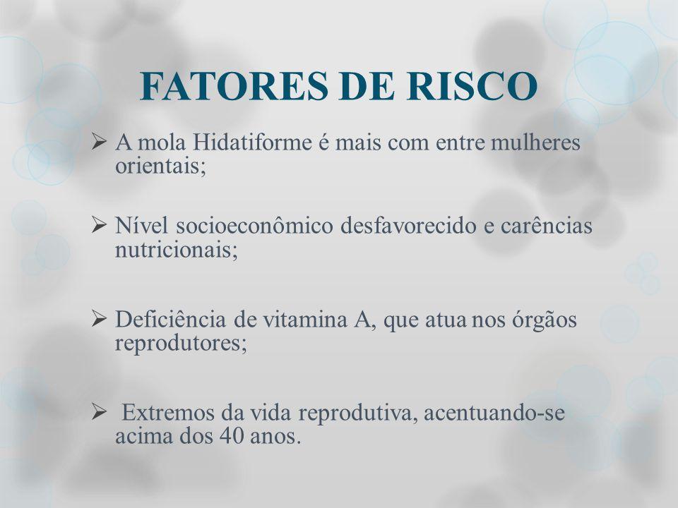 FATORES DE RISCO A mola Hidatiforme é mais com entre mulheres orientais; Nível socioeconômico desfavorecido e carências nutricionais; Deficiência de v