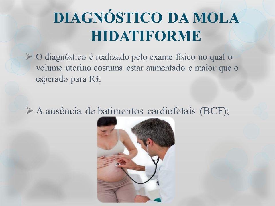 DIAGNÓSTICO DA MOLA HIDATIFORME O diagnóstico é realizado pelo exame físico no qual o volume uterino costuma estar aumentado e maior que o esperado pa
